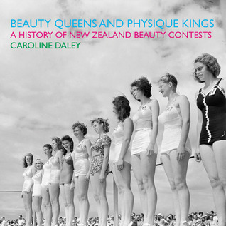 Beauty Queens and Physique Kings: A History of New Zealand Beauty Contests Caroline Daley