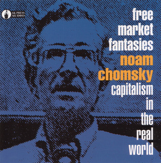 Free Market Fantasies: Capitalism in the Real World Noam Chomsky