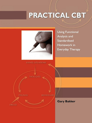 Practical CBT: Using Functional Analysis and Standardised Homework in Everyday Therapy Gary Bakker