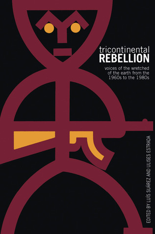 Tricontinental Rebellion: Voices of the Wretched of the Earth from the 1960s to the 1980s  by  Luis Suárez Fernández