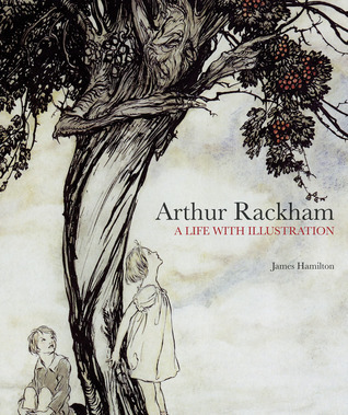 Arthur Rackham: A Life with Illustration  by  James Hamilton