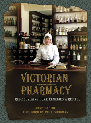 Victorian Pharmacy: Rediscovering Home Remedies and Recipes  by  Jane Eastoe