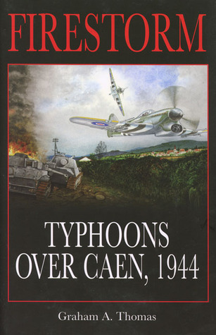 Firestorm: Typhoons over Caen, 1944 Graham A. Thomas