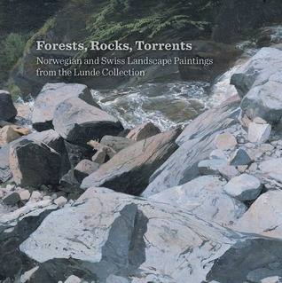 Forests, Rocks, Torrents: Norwegian and Swiss Landscape Paintings from the Lunde Collection Christopher Riopelle