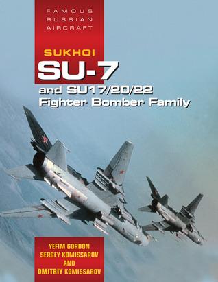 Famous Russian Aircraft Famous Russian Aircraft: Sukhoi Su-7 and Su-17/20/22 Fighter Bomber Family Sukhoi Su-7 and Su-17/20/22 Fighter Bomber Family Yefim Gordon