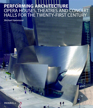 Performing Architecture: Opera Houses, Theatres and Concert Halls for the Twenty-first Century Michael Hammond