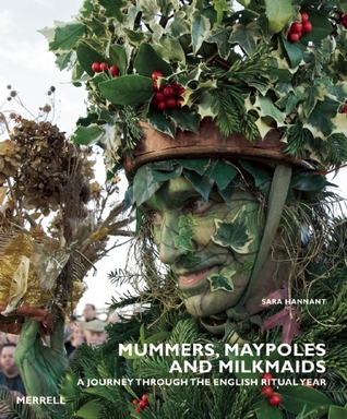 Mummers, Maypoles and Milkmaids: A Journey Through the English Ritual Year  by  Sara Hannant