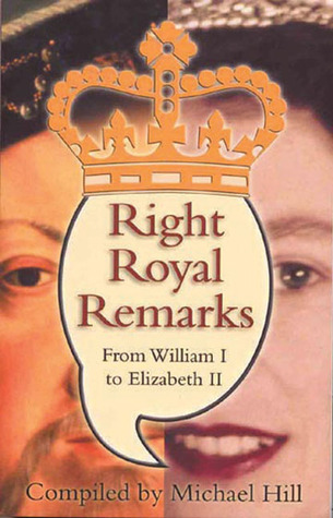 Right Royal Remarks: From William I to Elizabeth II  by  Michael Hill
