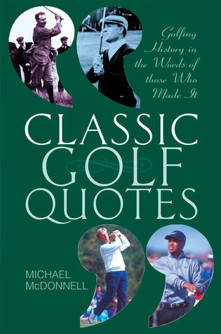 Classic Golf Quotes: Golfing History in the Words of Those Who Made It Michael McDonnell