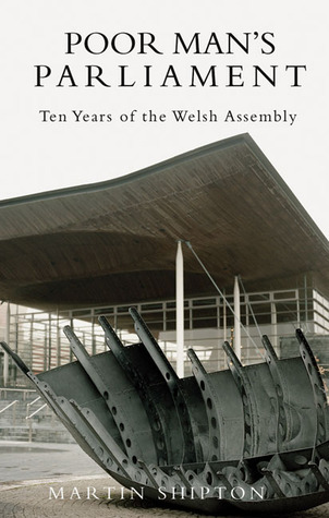 Poor Mans Parliament: Ten Years of the Welsh Assembly  by  Martin Shipton