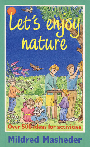 Lets Enjoy Nature: Over 500 Ideas for Activities Mildred Masheder