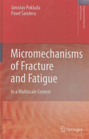 Micromechanisms Of Fracture And Fatigue: In A Multi Scale Context Jaroslav Pokluda
