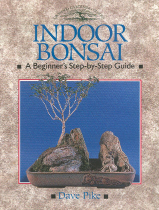 Indoor Bonsai: A Beginners Step-By-Step Guide  by  David Pike