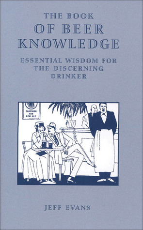 The Book of Beer Knowledge: Essential Wisdom for the Discerning Drinker Jeff Evans