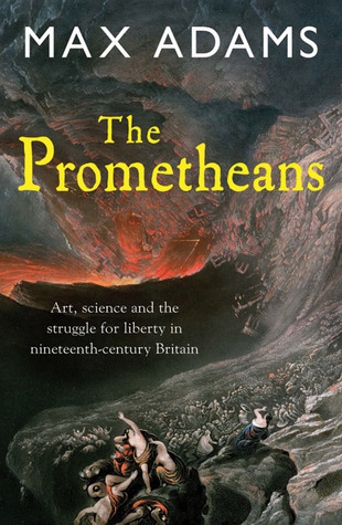 The Prometheans: John Martin and the Generation that Stole the Future Max     Adams