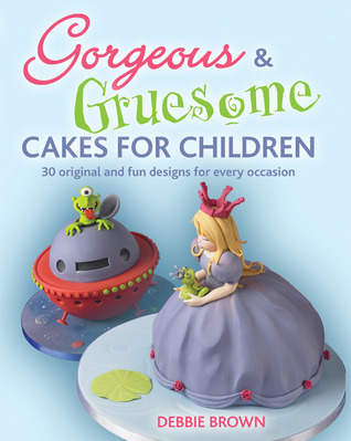 Gorgeous & Gruesome Cakes for Children: 30 Original and Fun Designs for Every Occasion Debbie  Brown