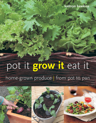 Pot It, Grow It, Eat It: Home-Grown Produce from Pot to Pan  by  Kathryn Hawkins