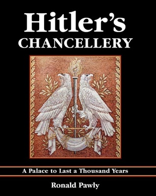 Hitlers Chancellery: A Palace to Last a Thousand Years Ronald Pawly