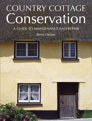 Country Cottage Conservation: A Guide to Maintenance and Repair Bevis Claxton