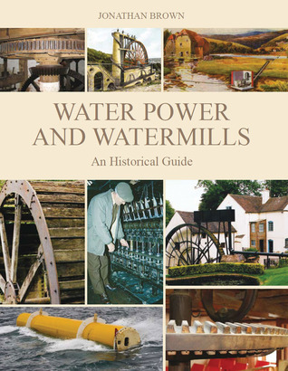 Water Power and Watermills: An Historical Guide  by  Jonathan Brown