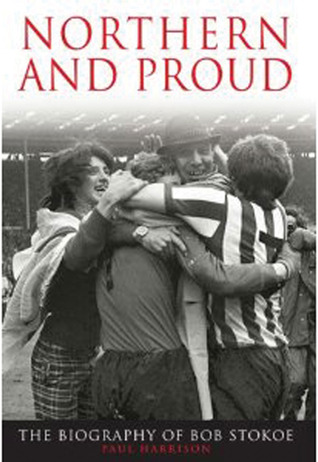Northern and Proud: The Biography of Bob Stokoe Paul Harrison