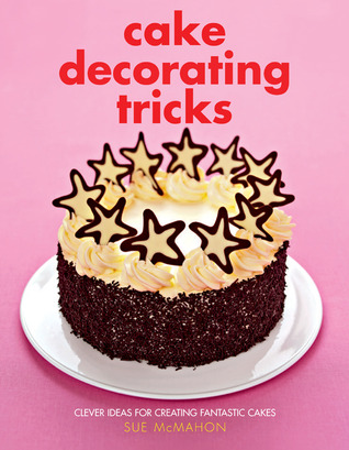 Cake Decorating Tricks: Clever Ideas for Creating Fantastic Cakes Sue McMahon