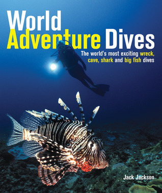 World Adventure Dives: The Worlds Most Exciting Wreck, Cave, Shark and Big Fish Dives Jack  Jackson