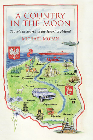 A Country in the Moon: Travels in Search of the Heart of Poland Michael Moran