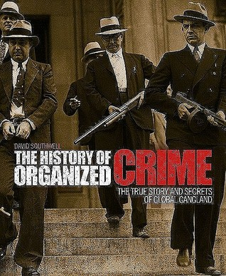 The History of Organized Crime: The True Story and Secrets of Global Gangland  by  David Southwell