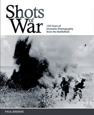 Shots of War: 150 Years of Dramatic Photography from the Battlefield Paul Brewer