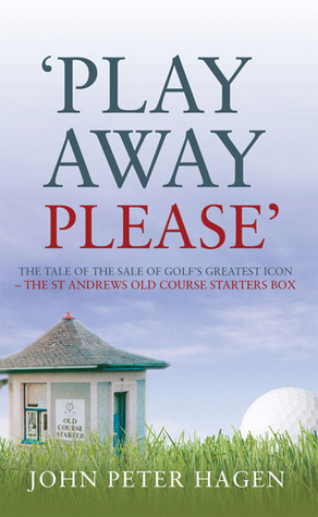 Play Away Please: The Tale of the Sale of Golfs Greatest Icon �The St Andrews Old Course Starters Box  by  John Peter Hagen