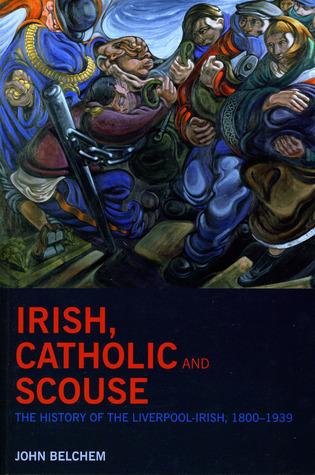 Irish, Catholic and Scouse: The History of the Liverpool-Irish, 1800-1939  by  John Belchem