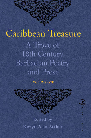 Caribbean Treasure: A Trove of 18th Century Barbadian Poetry and Prose: Volume 1: From Caribbeana 1742 Kevyn Arthur