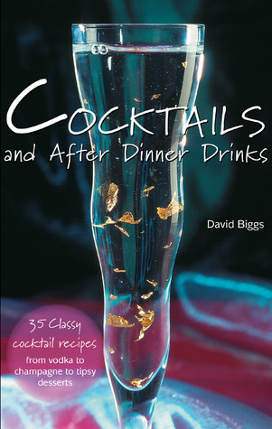 Cocktails and After Dinner Drinks: 35 Classy Cocktail Recipes from Vodka to Champagne to Tipsy Desserts David Biggs