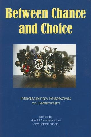 Between Chance and Choice: Interdisciplinary Perspectives on Determinism  by  Robert Bishop