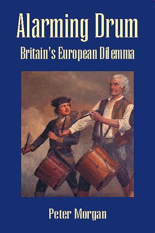 Alarming Drum: Britains European Dilemma Peter Morgan