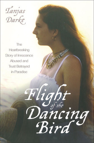 Flight of the Dancing Bird: The Heartbreaking Story of Innocence Abused and Trust Betrayed in Paradise  by  Tanjas Darke