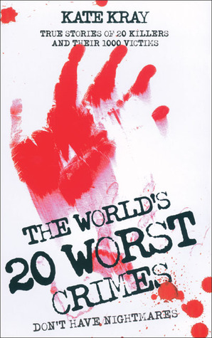 The Worlds 20 Worst Crimes: True Stories of 20 Killers and Their 1000 Victims  by  Kate Kray