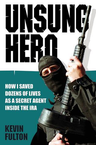Unsung Hero: How I Saved Dozens of Lives as a Secret Agent Inside the IRA Kevin Fulton