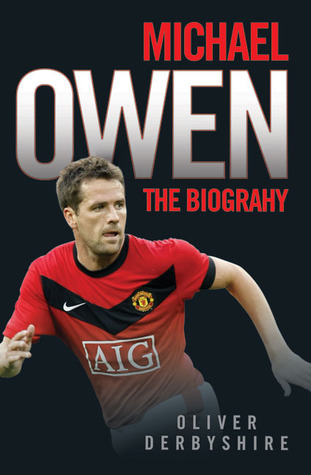 Michael Owen: The Biography Oliver Derbyshire