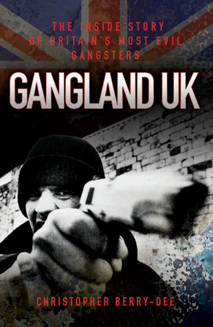 Gangland UK: The Inside Story of Britains Most Evil Gangsters Christopher Berry-Dee