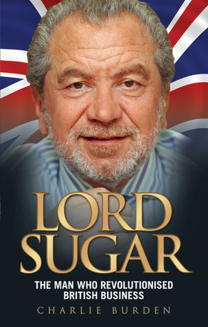 Lord Sugar: The Man Who Put the Great Back into Britain Charlie Burden