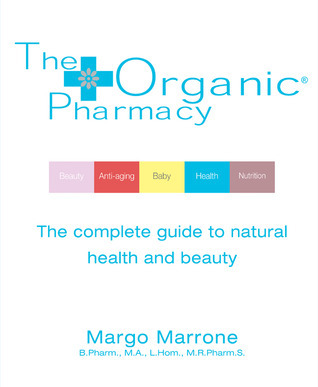 The Organic Pharmacy: The Complete Guide to Natural Health and Beauty  by  Margo Marrone