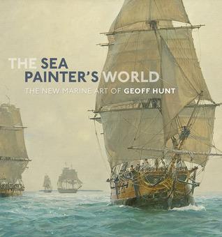 The Sea Painters World: The New Marine Art of Geoff Hunt Hunt Geoff