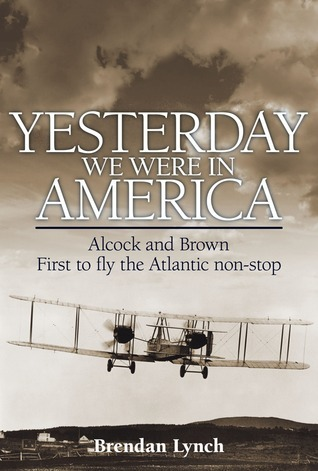 Yesterday We Were in America: Alcock and Brown - First to Fly the Atlantic Non-Stop  by  Brendan Lynch