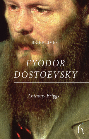 Brief Lives: Fyodor Dostoevsky  by  Anthony Briggs