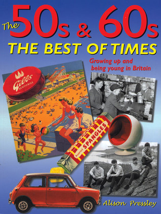 The 50s & 60s: The Best of Times: Growing Up and Being Young in Britain  by  Alison Pressley