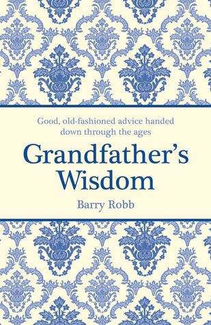 Grandfathers Wisdom: Good, Old-fashioned Advice Handed Down Through the Ages Barry Robb