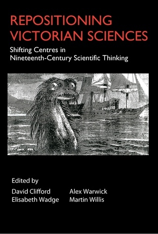 Repositioning Victorian Sciences: Shifting Centres in Nineteenth-Century Scientific Thinking  by  David Clifford