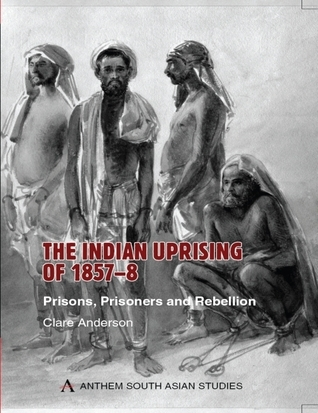 The Indian Uprising of 1857-8: Prisons, Prisoners and Rebellion  by  Clare Anderson